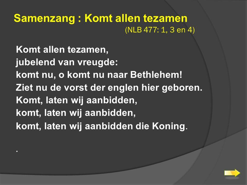 Samenzang : Komt allen tezamen (NLB 477: 1, 3 en 4) Komt allen tezamen, jubelend van vreugde: komt nu, o komt nu naar Bethlehem.