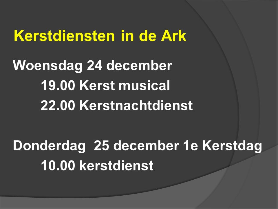 Kerstdiensten in de Ark Woensdag 24 december 19.00 Kerst musical 22.00 Kerstnachtdienst Donderdag 25 december 1e Kerstdag 10.00 kerstdienst