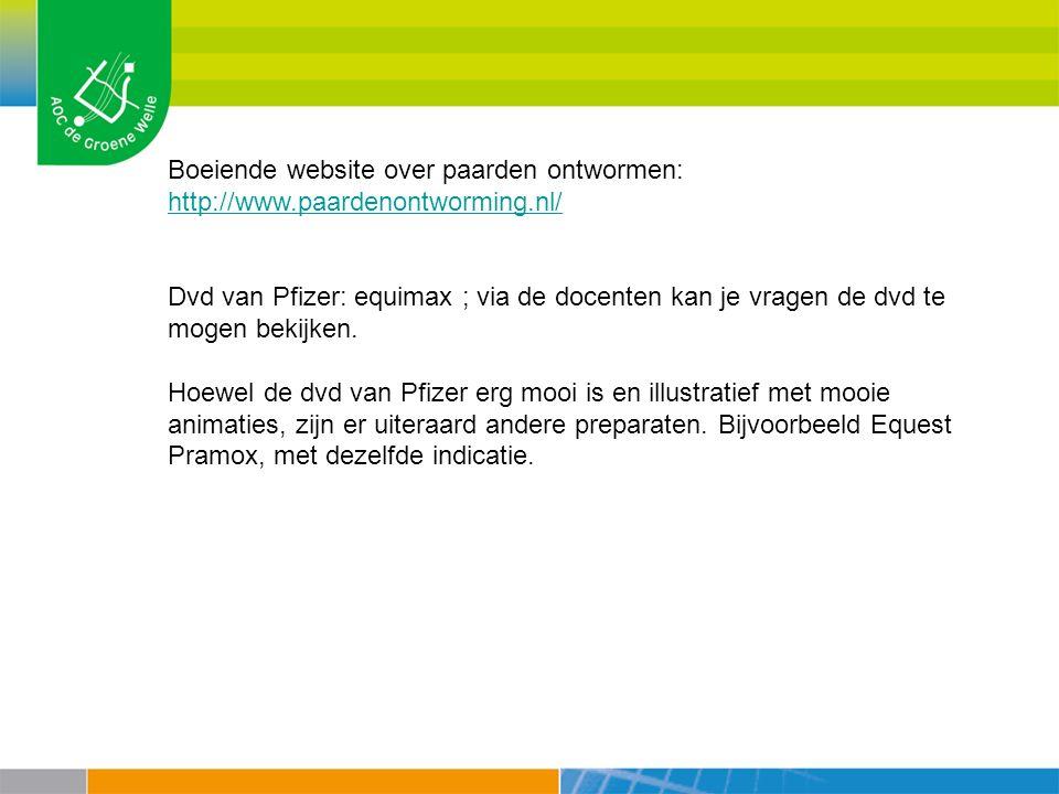 Boeiende website over paarden ontwormen: http://www.paardenontworming.nl/ http://www.paardenontworming.nl/ Dvd van Pfizer: equimax ; via de docenten k