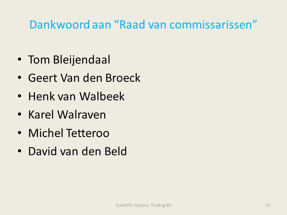 Dankwoord aan Raad van commissarissen Tom Bleijendaal Geert Van den Broeck Henk van Walbeek Karel Walraven Michel Tetteroo David van den Beld Scientific Options Trading BV24