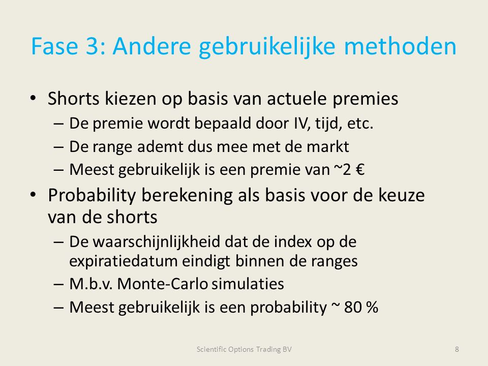 Fase 3: Andere gebruikelijke methoden Shorts kiezen op basis van actuele premies – De premie wordt bepaald door IV, tijd, etc. – De range ademt dus me