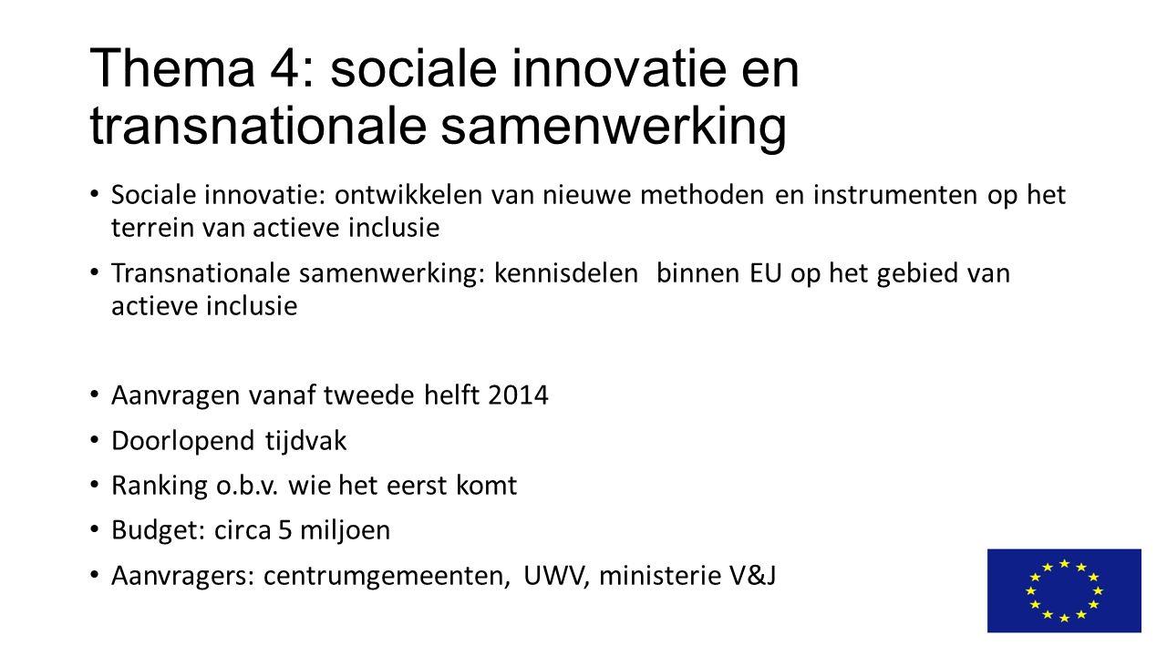 Thema 4: sociale innovatie en transnationale samenwerking Sociale innovatie: ontwikkelen van nieuwe methoden en instrumenten op het terrein van actieve inclusie Transnationale samenwerking: kennisdelen binnen EU op het gebied van actieve inclusie Aanvragen vanaf tweede helft 2014 Doorlopend tijdvak Ranking o.b.v.