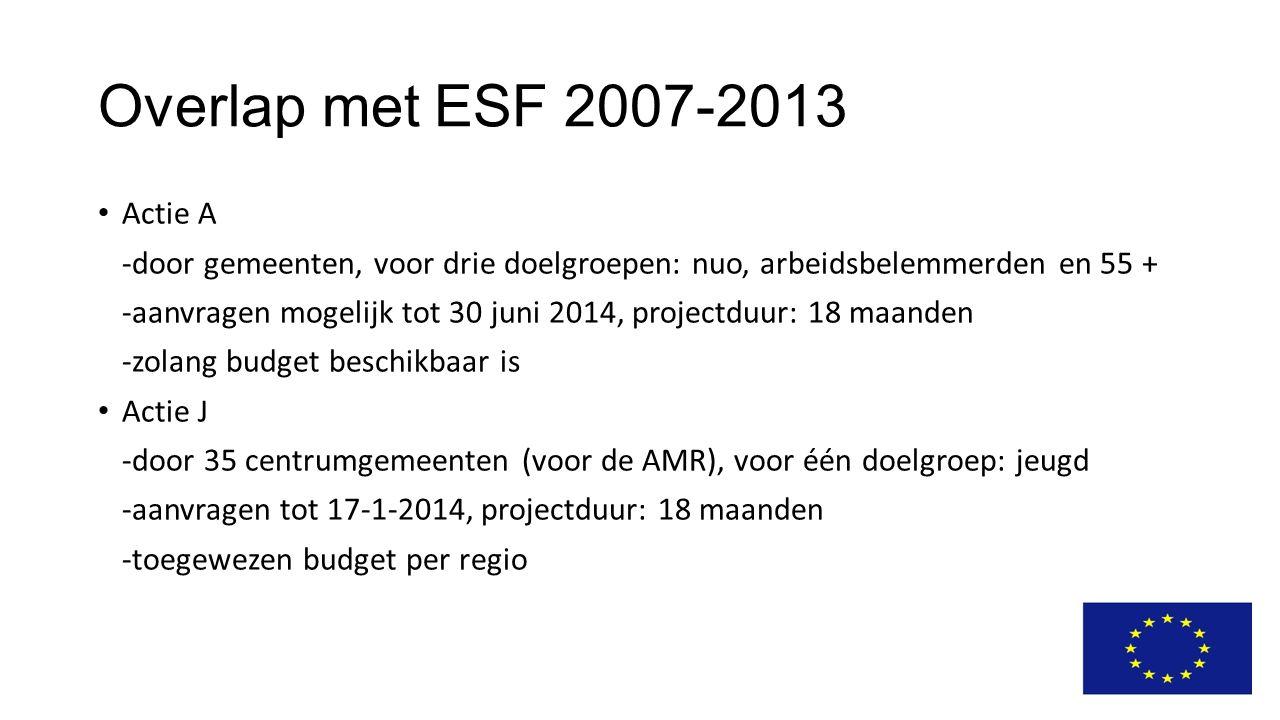 Overlap met ESF 2007-2013 Actie A -door gemeenten, voor drie doelgroepen: nuo, arbeidsbelemmerden en 55 + -aanvragen mogelijk tot 30 juni 2014, projectduur: 18 maanden -zolang budget beschikbaar is Actie J -door 35 centrumgemeenten (voor de AMR), voor één doelgroep: jeugd -aanvragen tot 17-1-2014, projectduur: 18 maanden -toegewezen budget per regio