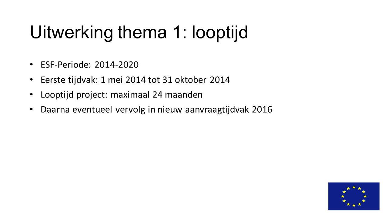 Uitwerking thema 1: looptijd ESF-Periode: 2014-2020 Eerste tijdvak: 1 mei 2014 tot 31 oktober 2014 Looptijd project: maximaal 24 maanden Daarna eventu