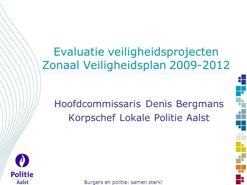 Burgers en politie: samen sterk! Evaluatie veiligheidsprojecten Zonaal Veiligheidsplan 2009-2012 Hoofdcommissaris Denis Bergmans Korpschef Lokale Poli