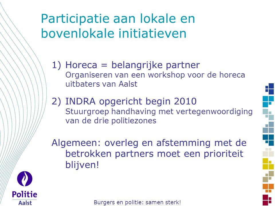 Burgers en politie: samen sterk! Participatie aan lokale en bovenlokale initiatieven 1)Horeca = belangrijke partner Organiseren van een workshop voor