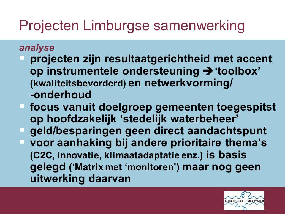 analyse  projecten zijn resultaatgerichtheid met accent op instrumentele ondersteuning  'toolbox' (kwaliteitsbevorderd) en netwerkvorming/ -onderhoud  focus vanuit doelgroep gemeenten toegespitst op hoofdzakelijk 'stedelijk waterbeheer'  geld/besparingen geen direct aandachtspunt  voor aanhaking bij andere prioritaire thema's (C2C, innovatie, klimaatadaptatie enz.) is basis gelegd ('Matrix met 'monitoren') maar nog geen uitwerking daarvan Projecten Limburgse samenwerking
