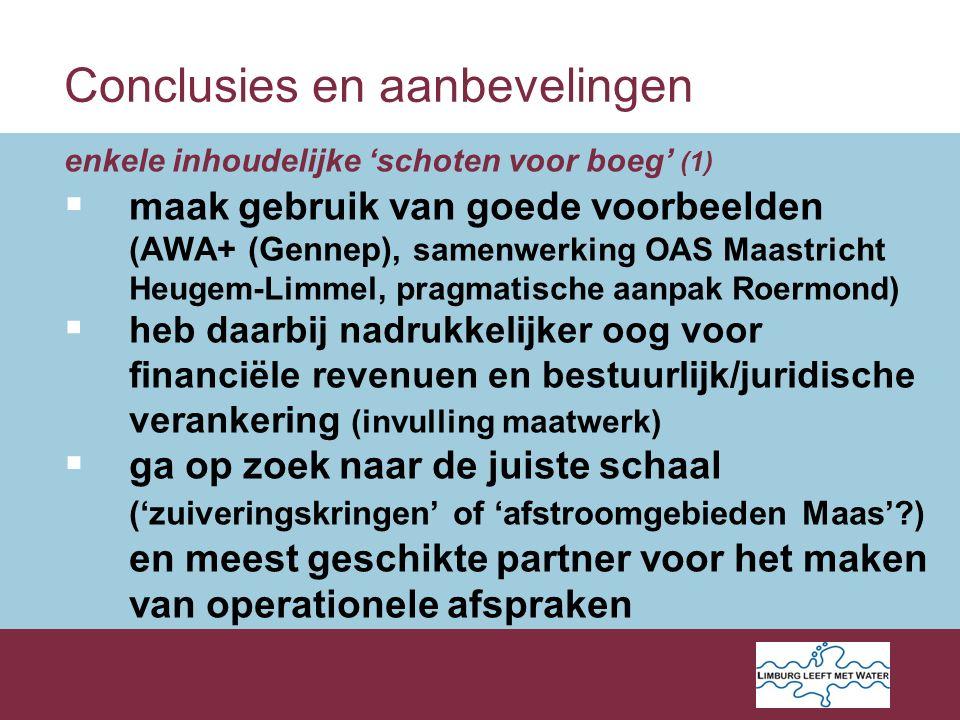 Conclusies en aanbevelingen enkele inhoudelijke 'schoten voor boeg' (1)  maak gebruik van goede voorbeelden (AWA+ (Gennep), samenwerking OAS Maastricht Heugem-Limmel, pragmatische aanpak Roermond)  heb daarbij nadrukkelijker oog voor financiële revenuen en bestuurlijk/juridische verankering (invulling maatwerk)  ga op zoek naar de juiste schaal ('zuiveringskringen' of 'afstroomgebieden Maas' ) en meest geschikte partner voor het maken van operationele afspraken