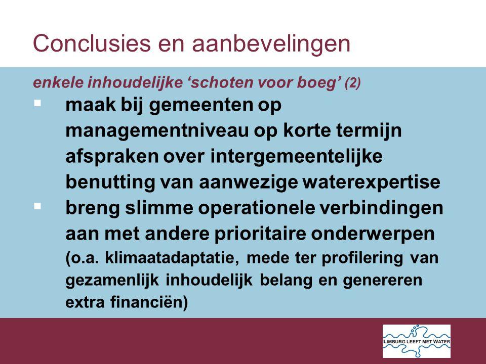 Conclusies en aanbevelingen enkele inhoudelijke 'schoten voor boeg' (2)  maak bij gemeenten op managementniveau op korte termijn afspraken over intergemeentelijke benutting van aanwezige waterexpertise  breng slimme operationele verbindingen aan met andere prioritaire onderwerpen (o.a.