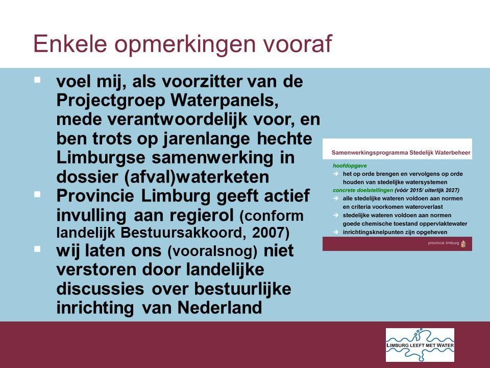 Enkele opmerkingen vooraf  voel mij, als voorzitter van de Projectgroep Waterpanels, mede verantwoordelijk voor, en ben trots op jarenlange hechte Limburgse samenwerking in dossier (afval)waterketen  Provincie Limburg geeft actief invulling aan regierol (conform landelijk Bestuursakkoord, 2007)  wij laten ons (vooralsnog) niet verstoren door landelijke discussies over bestuurlijke inrichting van Nederland