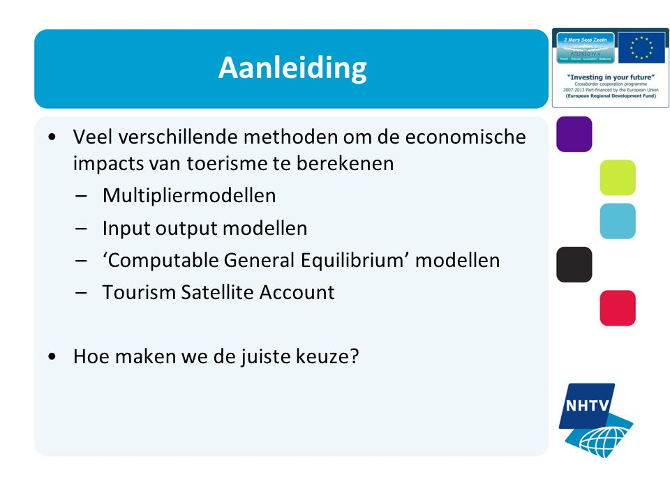 Aanleiding Veel verschillende methoden om de economische impacts van toerisme te berekenen –Multipliermodellen –Input output modellen –'Computable General Equilibrium' modellen –Tourism Satellite Account Hoe maken we de juiste keuze?