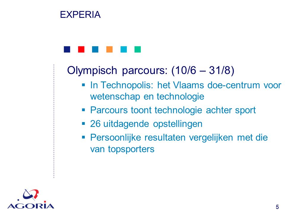            5 EXPERIA Olympisch parcours: (10/6 – 31/8)  In Technopolis: het Vlaams doe-centrum voor wetenschap en technologie  Parcours toont technologie achter sport  26 uitdagende opstellingen  Persoonlijke resultaten vergelijken met die van topsporters