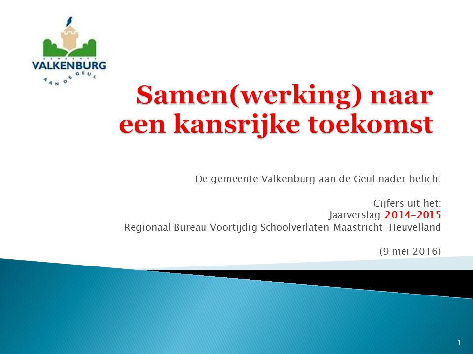 De gemeente Valkenburg aan de Geul nader belicht Cijfers uit het: Jaarverslag 2014-2015 Regionaal Bureau Voortijdig Schoolverlaten Maastricht-Heuvelland (9 mei 2016) 1
