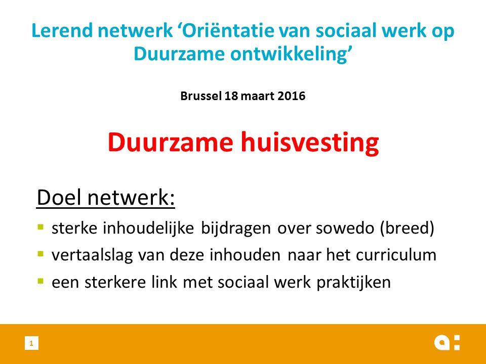 Doel netwerk:  sterke inhoudelijke bijdragen over sowedo (breed)  vertaalslag van deze inhouden naar het curriculum  een sterkere link met sociaal werk praktijken 1 Lerend netwerk 'Oriëntatie van sociaal werk op Duurzame ontwikkeling' Brussel 18 maart 2016 Duurzame huisvesting