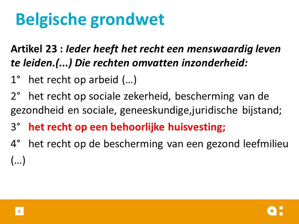 Artikel 23 : Ieder heeft het recht een menswaardig leven te leiden.(...) Die rechten omvatten inzonderheid: 1° het recht op arbeid (…) 2° het recht op sociale zekerheid, bescherming van de gezondheid en sociale, geneeskundige,juridische bijstand; 3° het recht op een behoorlijke huisvesting; 4° het recht op de bescherming van een gezond leefmilieu (…) Belgische grondwet 6