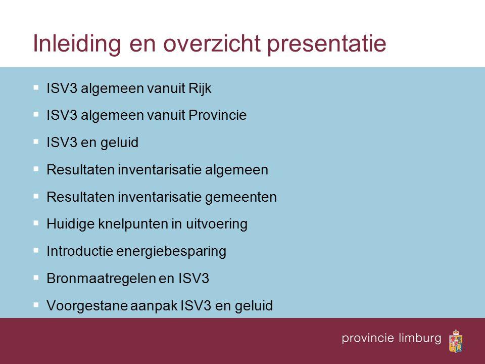 Inleiding en overzicht presentatie  ISV3 algemeen vanuit Rijk  ISV3 algemeen vanuit Provincie  ISV3 en geluid  Resultaten inventarisatie algemeen  Resultaten inventarisatie gemeenten  Huidige knelpunten in uitvoering  Introductie energiebesparing  Bronmaatregelen en ISV3  Voorgestane aanpak ISV3 en geluid
