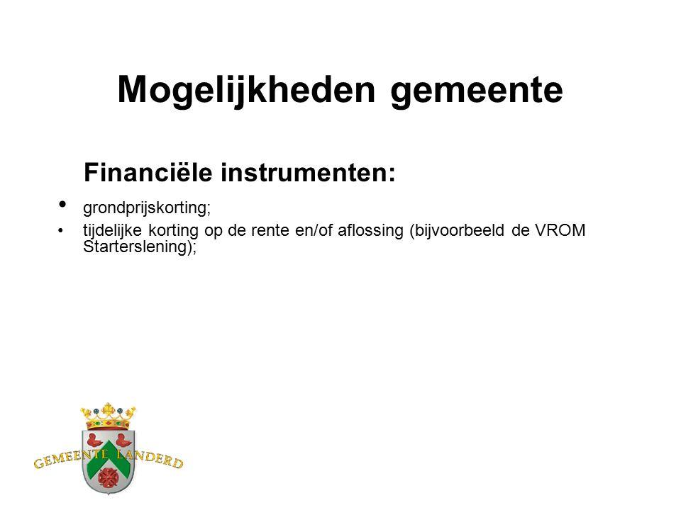 Mogelijkheden gemeente Financiële instrumenten: grondprijskorting; tijdelijke korting op de rente en/of aflossing (bijvoorbeeld de VROM Starterslening);
