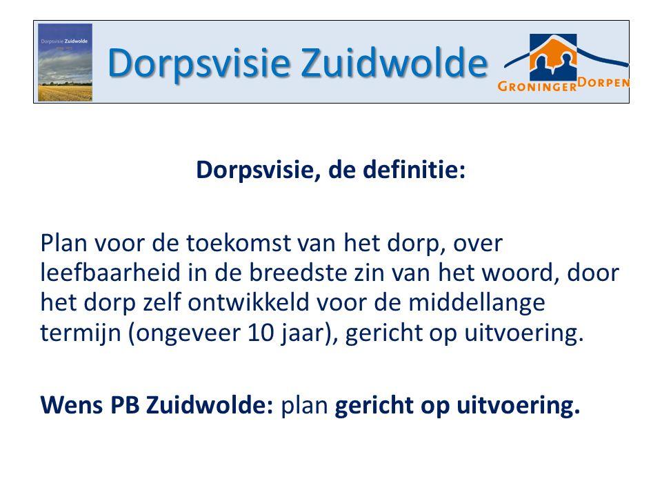Dorpsvisie Zuidwolde Dorpsvisie, de definitie: Plan voor de toekomst van het dorp, over leefbaarheid in de breedste zin van het woord, door het dorp zelf ontwikkeld voor de middellange termijn (ongeveer 10 jaar), gericht op uitvoering.