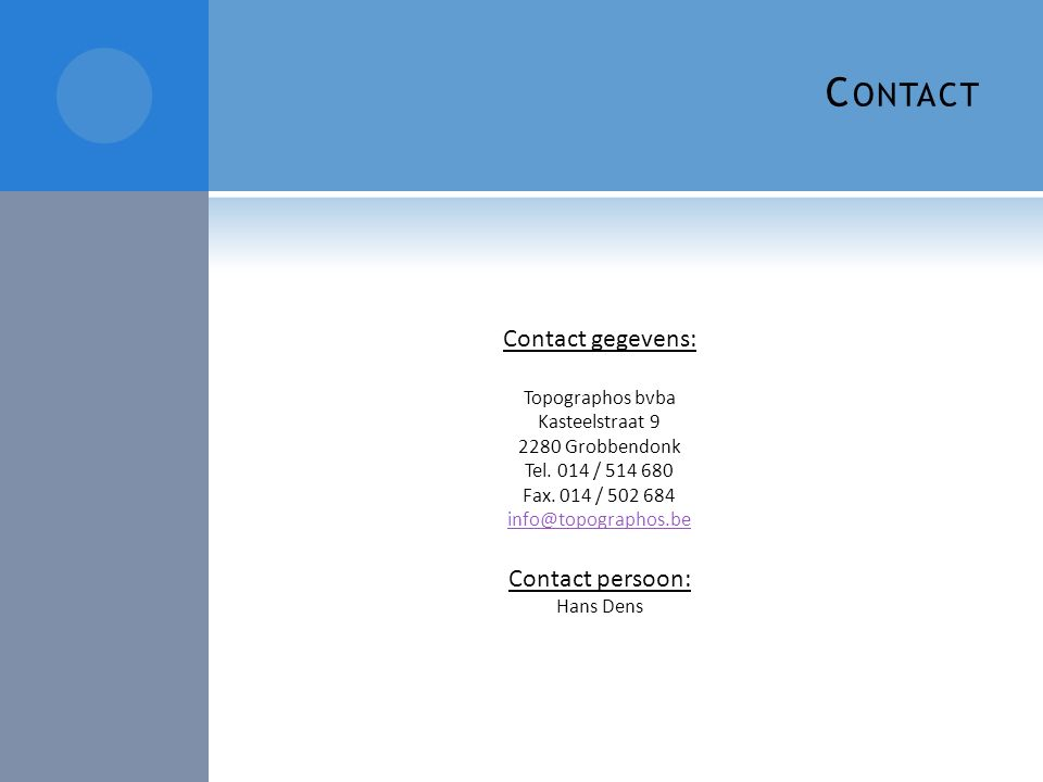 C ONTACT Contact gegevens: Topographos bvba Kasteelstraat 9 2280 Grobbendonk Tel. 014 / 514 680 Fax. 014 / 502 684 info@topographos.be Contact persoon