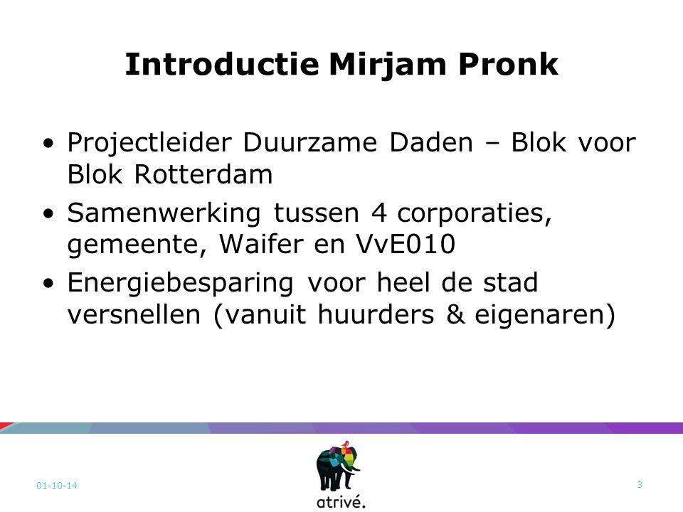 Introductie Mirjam Pronk Projectleider Duurzame Daden – Blok voor Blok Rotterdam Samenwerking tussen 4 corporaties, gemeente, Waifer en VvE010 Energiebesparing voor heel de stad versnellen (vanuit huurders & eigenaren) 01-10-14 3