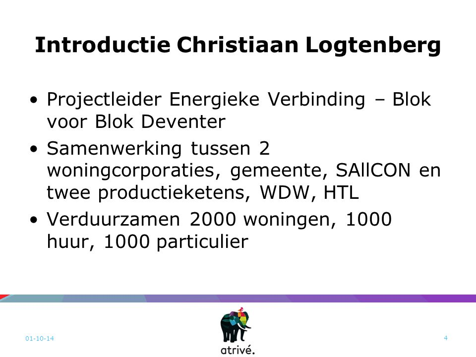 Introductie Christiaan Logtenberg Projectleider Energieke Verbinding – Blok voor Blok Deventer Samenwerking tussen 2 woningcorporaties, gemeente, SAllCON en twee productieketens, WDW, HTL Verduurzamen 2000 woningen, 1000 huur, 1000 particulier 01-10-14 4
