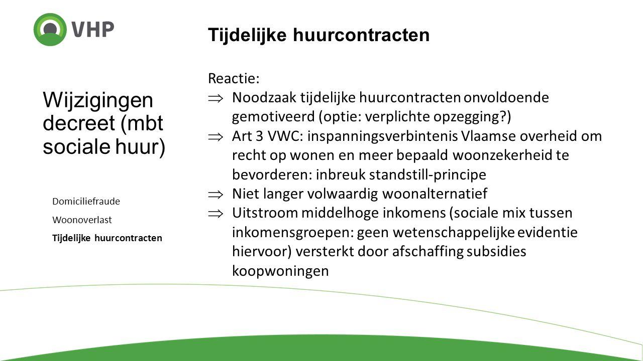 Wijzigingen decreet (mbt sociale huur) Domiciliefraude Woonoverlast Tijdelijke huurcontracten Reactie:  Noodzaak tijdelijke huurcontracten onvoldoende gemotiveerd (optie: verplichte opzegging )  Art 3 VWC: inspanningsverbintenis Vlaamse overheid om recht op wonen en meer bepaald woonzekerheid te bevorderen: inbreuk standstill-principe  Niet langer volwaardig woonalternatief  Uitstroom middelhoge inkomens (sociale mix tussen inkomensgroepen: geen wetenschappelijke evidentie hiervoor) versterkt door afschaffing subsidies koopwoningen