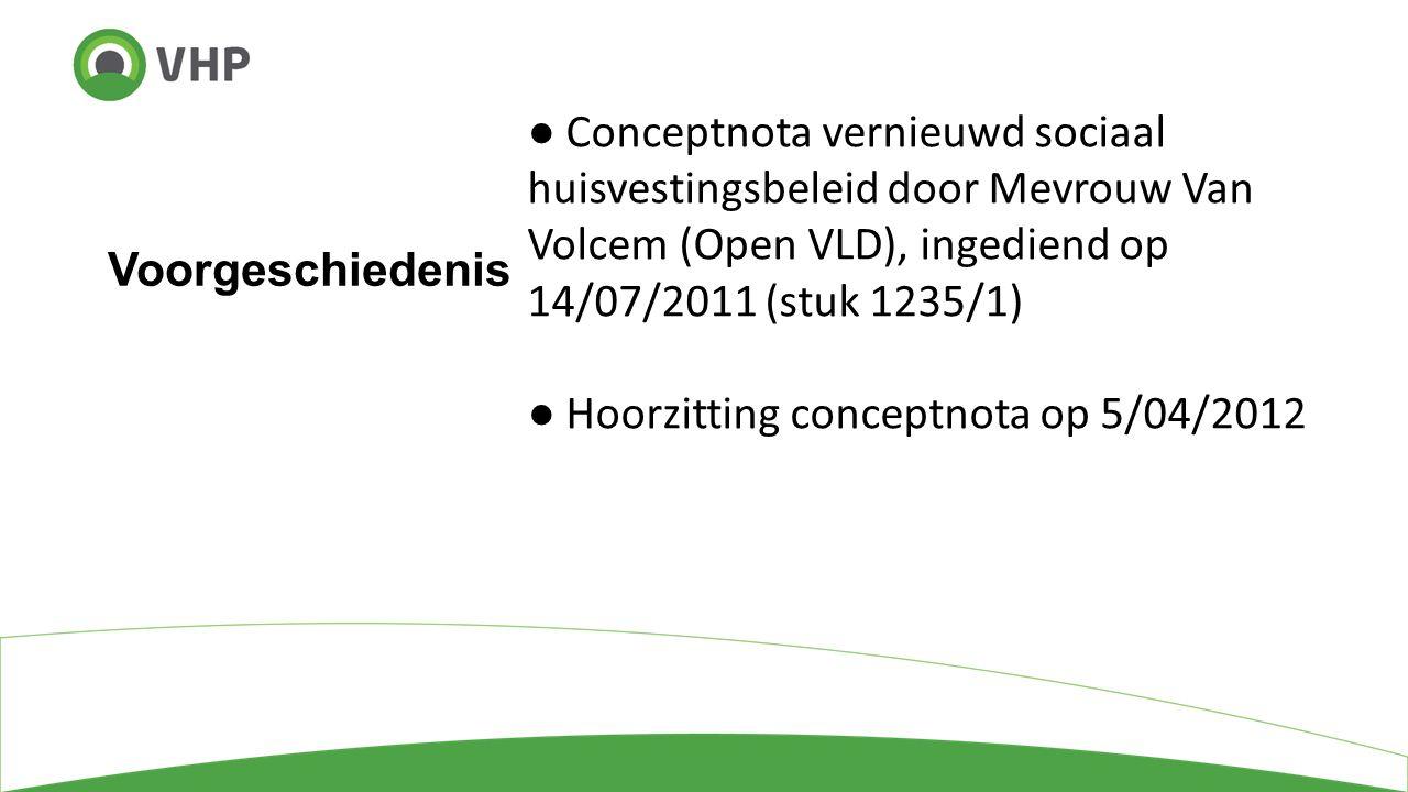 Voorgeschiedenis ● Conceptnota vernieuwd sociaal huisvestingsbeleid door Mevrouw Van Volcem (Open VLD), ingediend op 14/07/2011 (stuk 1235/1) ● Hoorzitting conceptnota op 5/04/2012