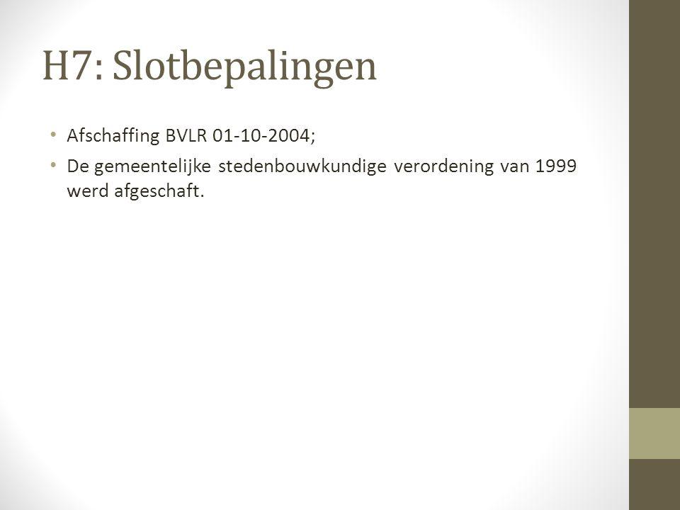 H7: Slotbepalingen Afschaffing BVLR 01-10-2004; De gemeentelijke stedenbouwkundige verordening van 1999 werd afgeschaft.