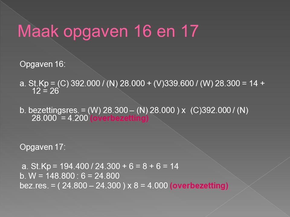 Opgaven 16: a. St.Kp = (C) 392.000 / (N) 28.000 + (V)339.600 / (W) 28.300 = 14 + 12 = 26 b. bezettingsres. = (W) 28.300 – (N) 28.000 ) x (C)392.000 /