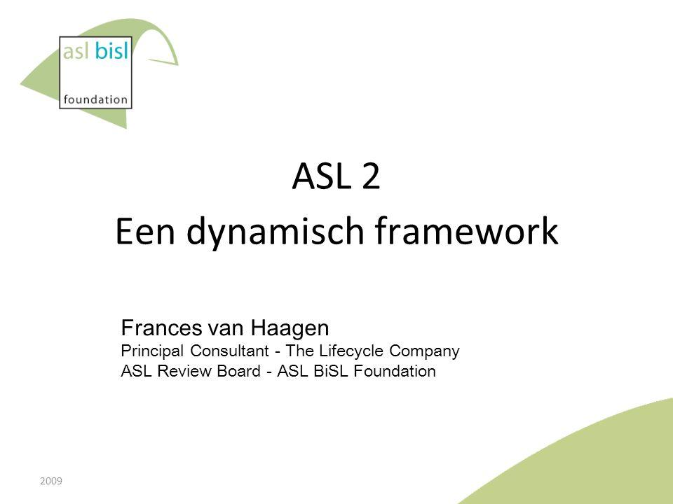 ASL 2 Een dynamisch framework Frances van Haagen Principal Consultant - The Lifecycle Company ASL Review Board - ASL BiSL Foundation 2009