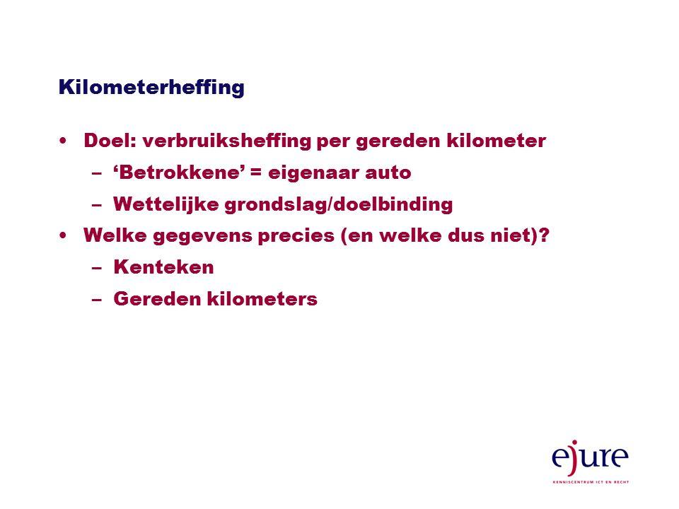 Kilometerheffing Doel: verbruiksheffing per gereden kilometer –'Betrokkene' = eigenaar auto –Wettelijke grondslag/doelbinding Welke gegevens precies (en welke dus niet).