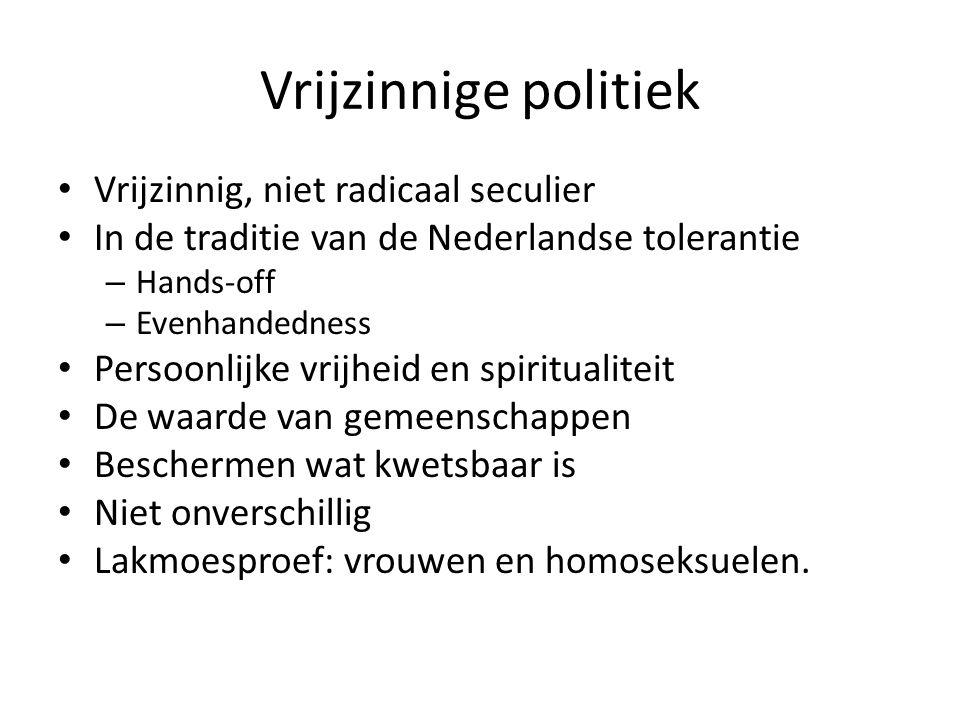 Vrijzinnige politiek Vrijzinnig, niet radicaal seculier In de traditie van de Nederlandse tolerantie – Hands-off – Evenhandedness Persoonlijke vrijheid en spiritualiteit De waarde van gemeenschappen Beschermen wat kwetsbaar is Niet onverschillig Lakmoesproef: vrouwen en homoseksuelen.
