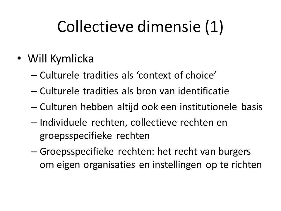 Collectieve dimensie (1) Will Kymlicka – Culturele tradities als 'context of choice' – Culturele tradities als bron van identificatie – Culturen hebben altijd ook een institutionele basis – Individuele rechten, collectieve rechten en groepsspecifieke rechten – Groepsspecifieke rechten: het recht van burgers om eigen organisaties en instellingen op te richten