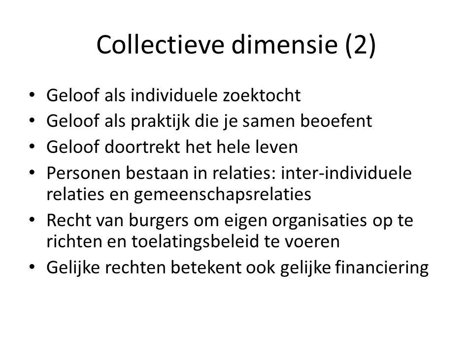 Collectieve dimensie (2) Geloof als individuele zoektocht Geloof als praktijk die je samen beoefent Geloof doortrekt het hele leven Personen bestaan in relaties: inter-individuele relaties en gemeenschapsrelaties Recht van burgers om eigen organisaties op te richten en toelatingsbeleid te voeren Gelijke rechten betekent ook gelijke financiering