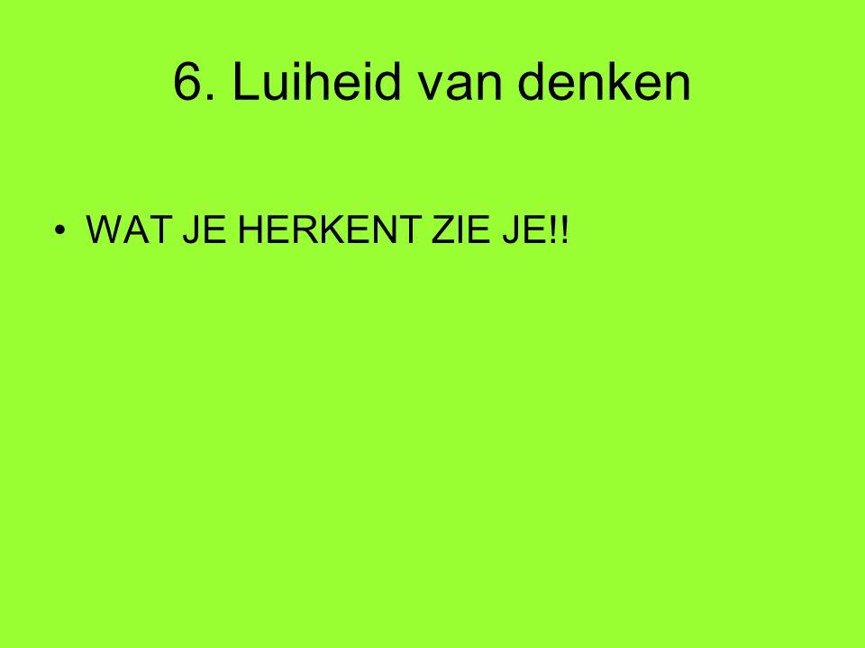 6. Luiheid van denken WAT JE HERKENT ZIE JE!!
