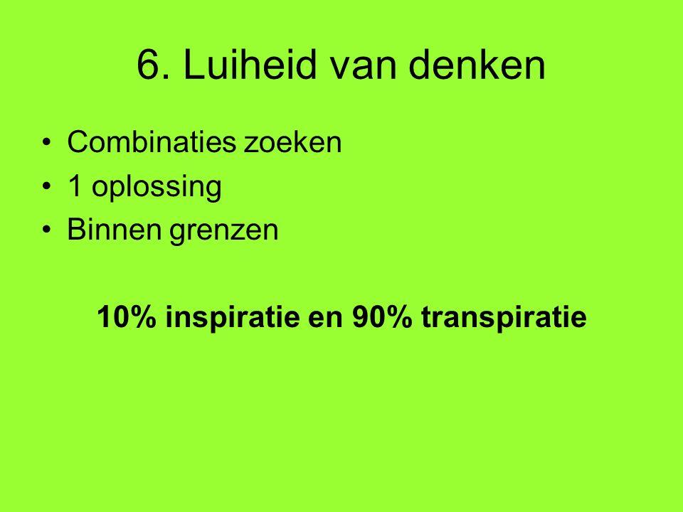 6. Luiheid van denken Combinaties zoeken 1 oplossing Binnen grenzen 10% inspiratie en 90% transpiratie