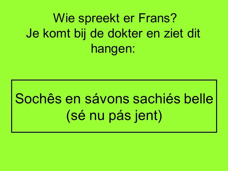 Wie spreekt er Frans? Je komt bij de dokter en ziet dit hangen: Sochês en sávons sachiés belle (sé nu pás jent)