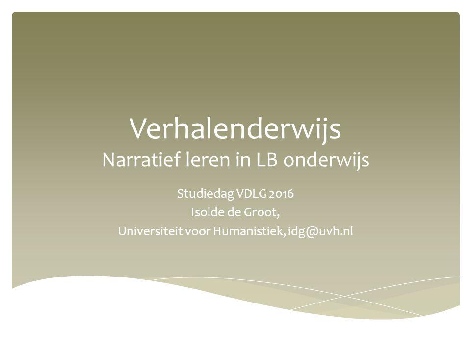 Verhalenderwijs Narratief leren in LB onderwijs Studiedag VDLG 2016 Isolde de Groot, Universiteit voor Humanistiek, idg@uvh.nl