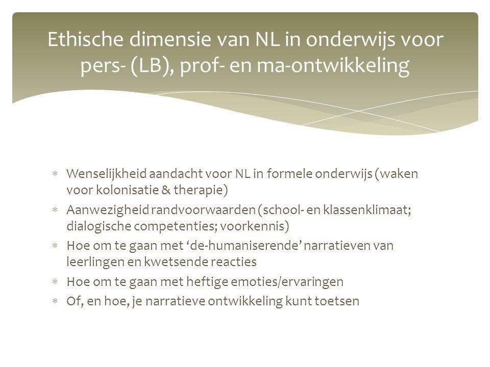  Wenselijkheid aandacht voor NL in formele onderwijs (waken voor kolonisatie & therapie)  Aanwezigheid randvoorwaarden (school- en klassenklimaat; dialogische competenties; voorkennis)  Hoe om te gaan met 'de-humaniserende' narratieven van leerlingen en kwetsende reacties  Hoe om te gaan met heftige emoties/ervaringen  Of, en hoe, je narratieve ontwikkeling kunt toetsen Ethische dimensie van NL in onderwijs voor pers- (LB), prof- en ma-ontwikkeling