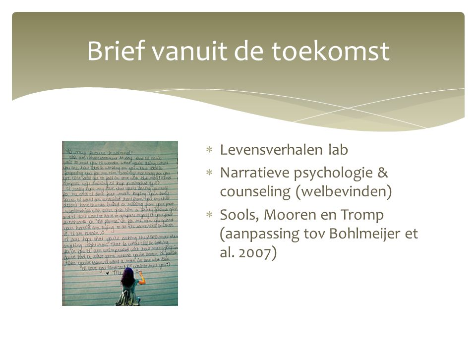 Brief vanuit de toekomst  Levensverhalen lab  Narratieve psychologie & counseling (welbevinden)  Sools, Mooren en Tromp (aanpassing tov Bohlmeijer et al.