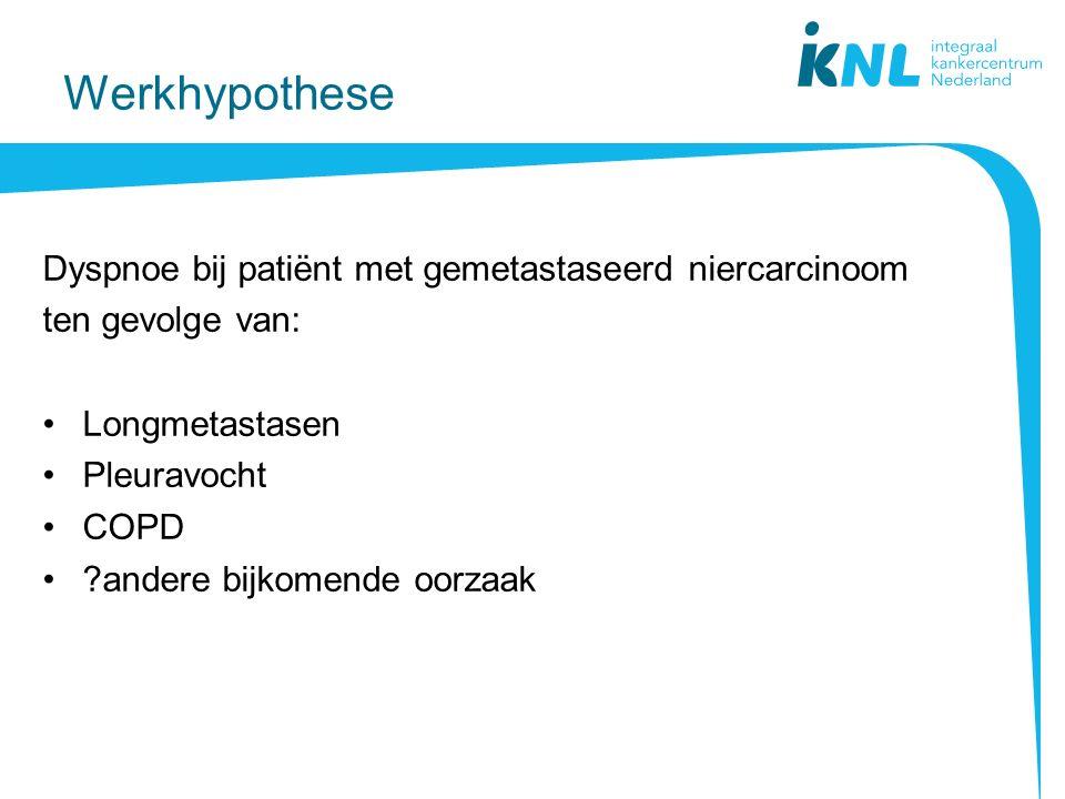 Werkhypothese Dyspnoe bij patiënt met gemetastaseerd niercarcinoom ten gevolge van: Longmetastasen Pleuravocht COPD ?andere bijkomende oorzaak