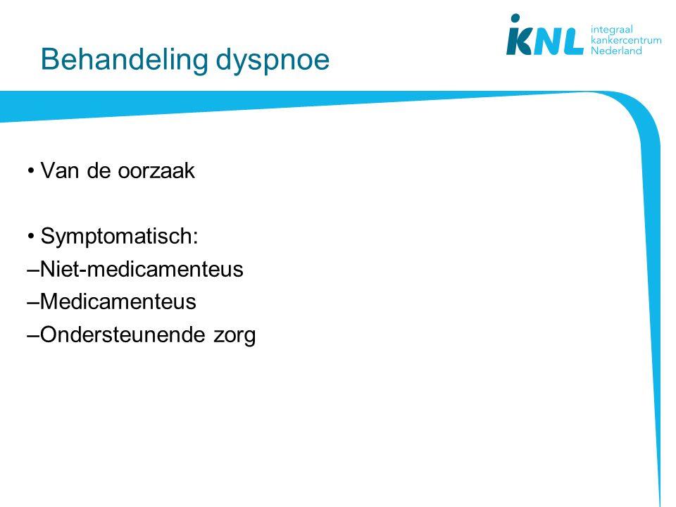 Behandeling dyspnoe Van de oorzaak Symptomatisch: –Niet-medicamenteus –Medicamenteus –Ondersteunende zorg