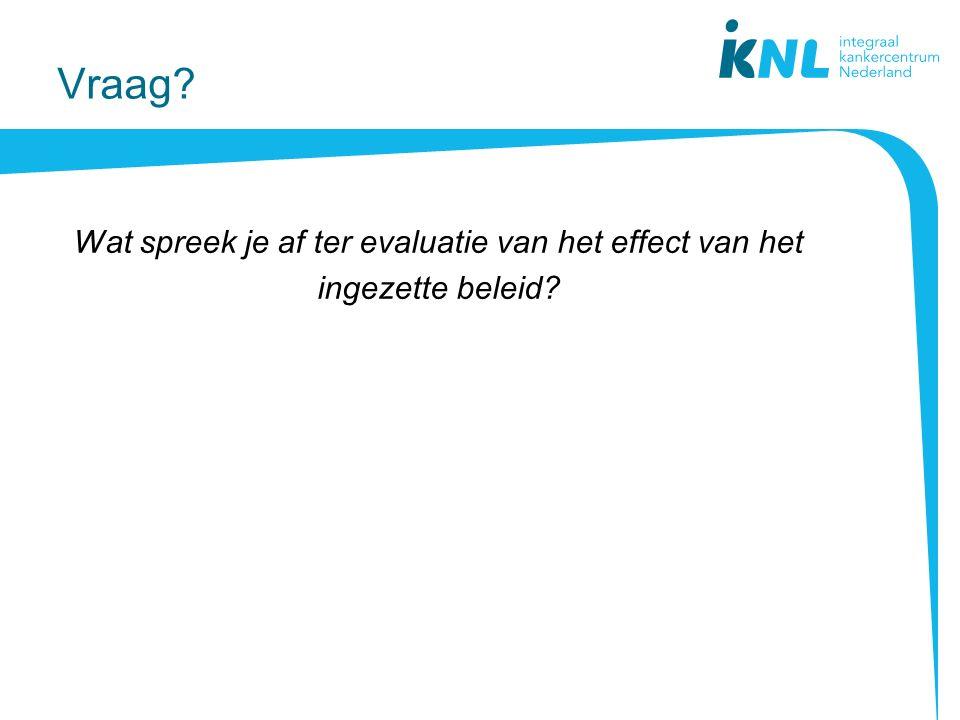 Vraag? Wat spreek je af ter evaluatie van het effect van het ingezette beleid?