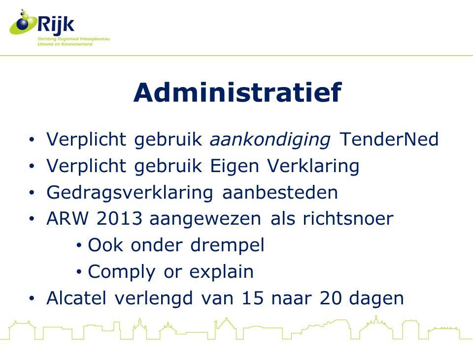 Administratief Verplicht gebruik aankondiging TenderNed Verplicht gebruik Eigen Verklaring Gedragsverklaring aanbesteden ARW 2013 aangewezen als richtsnoer Ook onder drempel Comply or explain Alcatel verlengd van 15 naar 20 dagen
