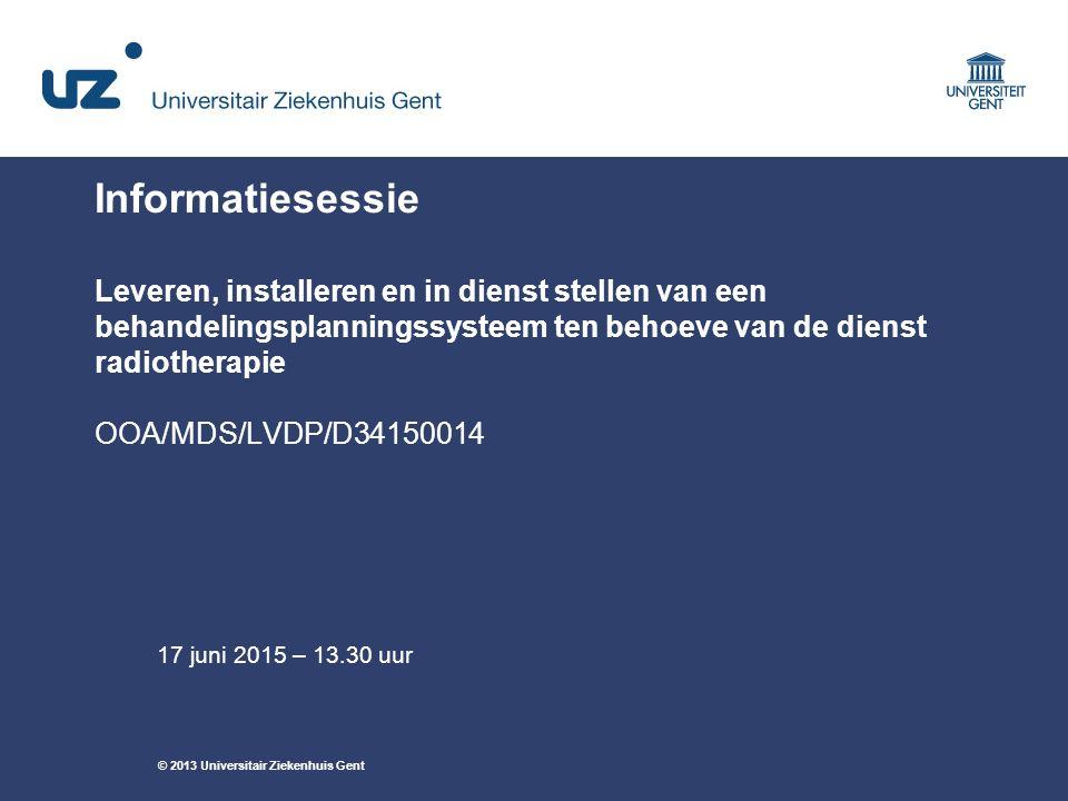 © 2013 Universitair Ziekenhuis Gent Informatiesessie Leveren, installeren en in dienst stellen van een behandelingsplanningssysteem ten behoeve van de dienst radiotherapie OOA/MDS/LVDP/D34150014 17 juni 2015 – 13.30 uur