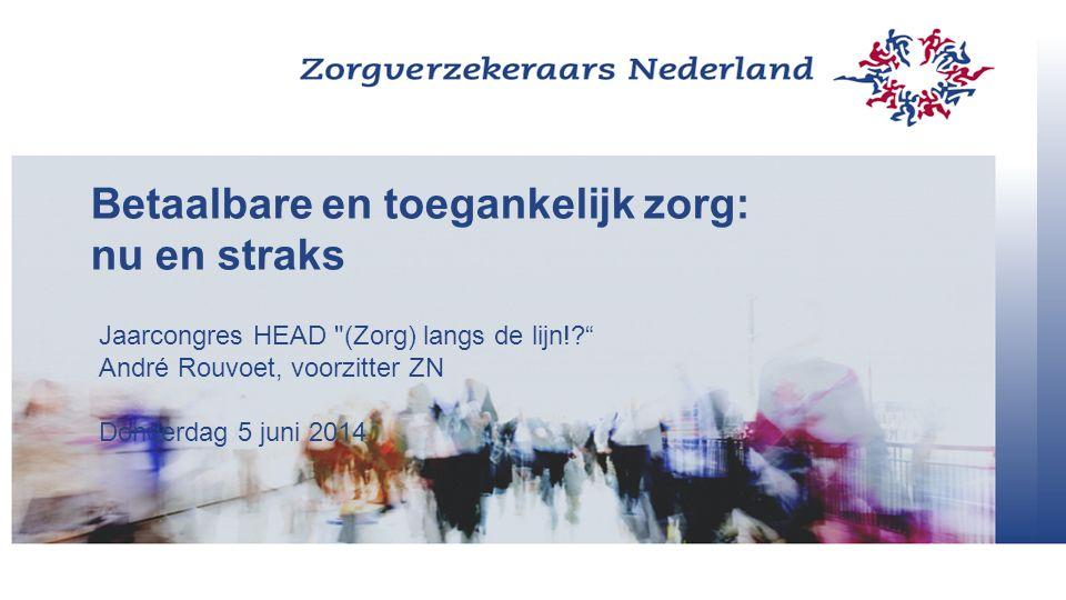 Betaalbare en toegankelijk zorg: nu en straks Jaarcongres HEAD (Zorg) langs de lijn! André Rouvoet, voorzitter ZN Donderdag 5 juni 2014