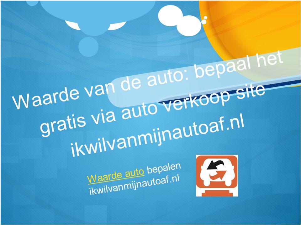 Waarde van de auto: bepaal het gratis via auto verkoop site ikwilvanmijnautoaf.nl Waarde autoWaarde auto bepalen ikwilvanmijnautoaf.nl