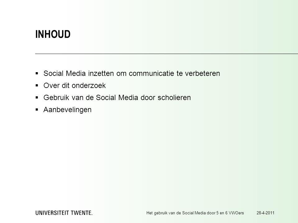  Social Media inzetten om communicatie te verbeteren  Over dit onderzoek  Gebruik van de Social Media door scholieren  Aanbevelingen 28-4-2011Het gebruik van de Social Media door 5 en 6 VWOers INHOUD