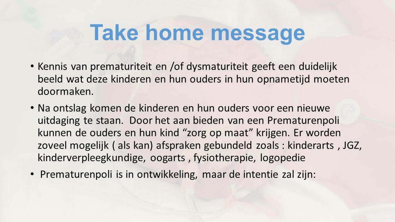 Take home message Kennis van prematuriteit en /of dysmaturiteit geeft een duidelijk beeld wat deze kinderen en hun ouders in hun opnametijd moeten doormaken.