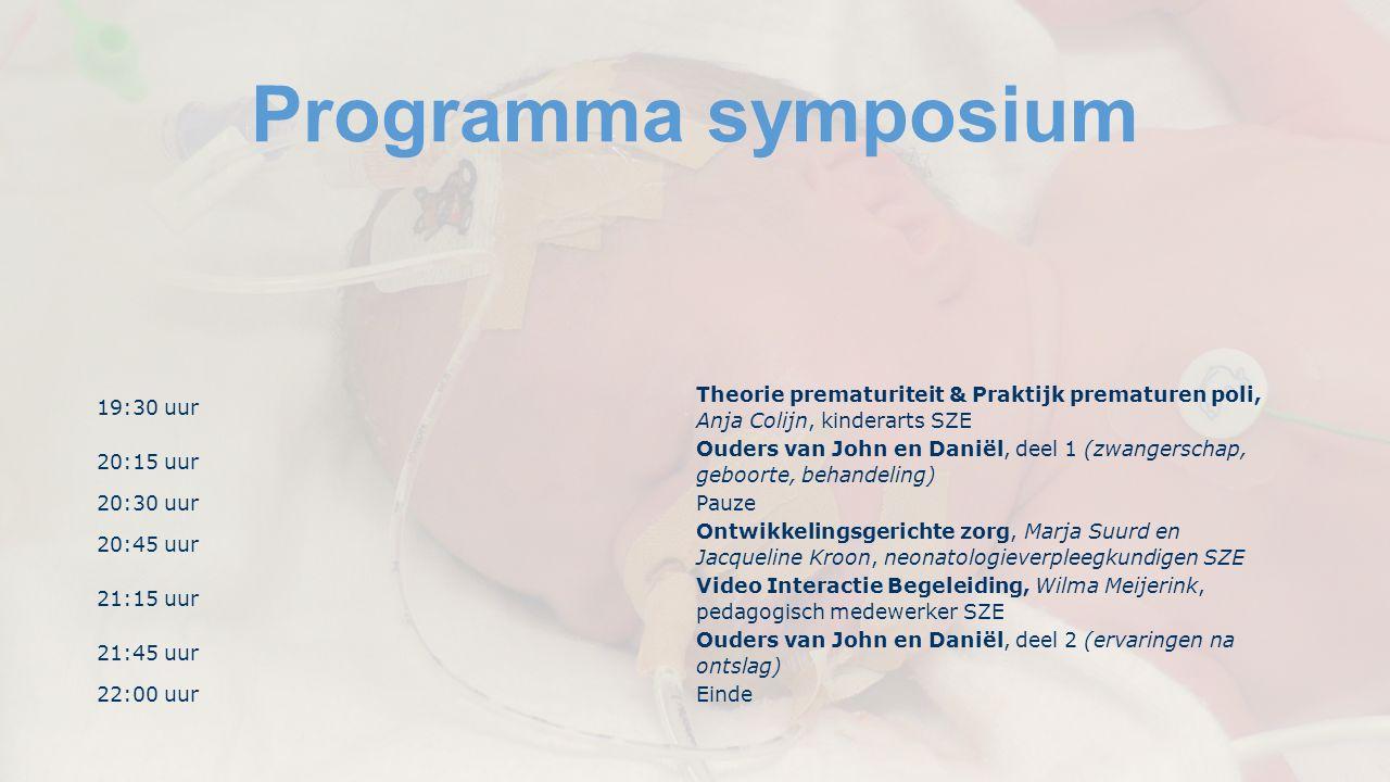 Programma symposium 19:30 uur Theorie prematuriteit & Praktijk prematuren poli, Anja Colijn, kinderarts SZE 20:15 uur Ouders van John en Daniël, deel